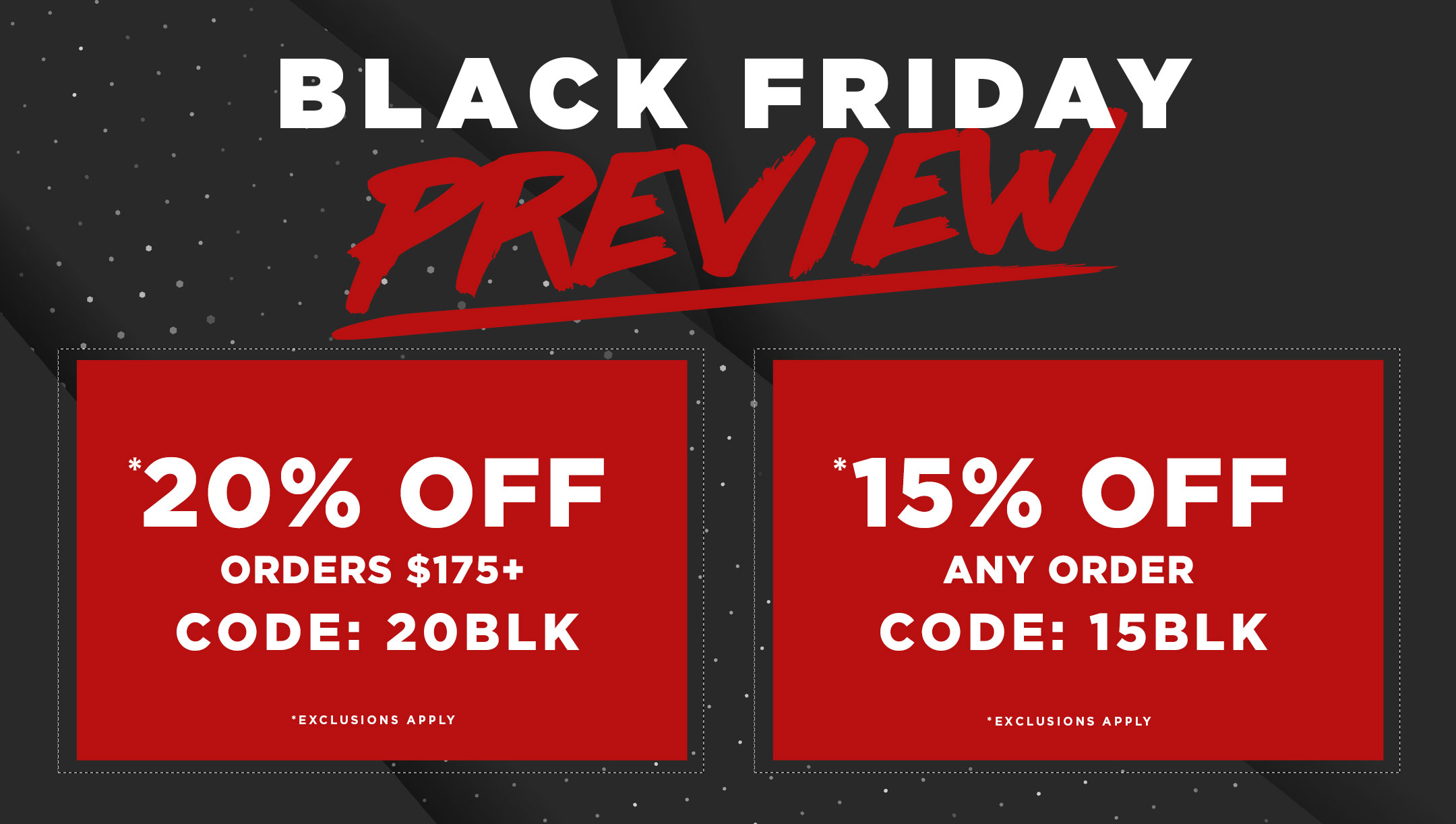 Black Friday Preview - 20% Off Orders $175+ use code 20BLK. 15% Off Any Order use Code 15BLK. Exclusions apply.
