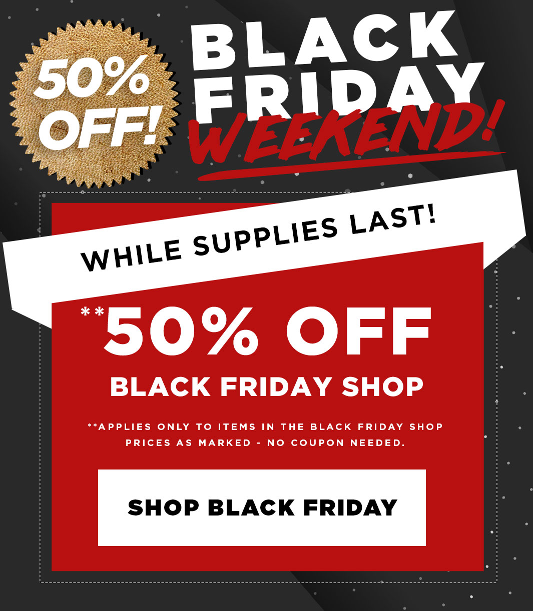 Black Friday All Weekend - 50% Off The Black Friday Shop, no coupon needed.