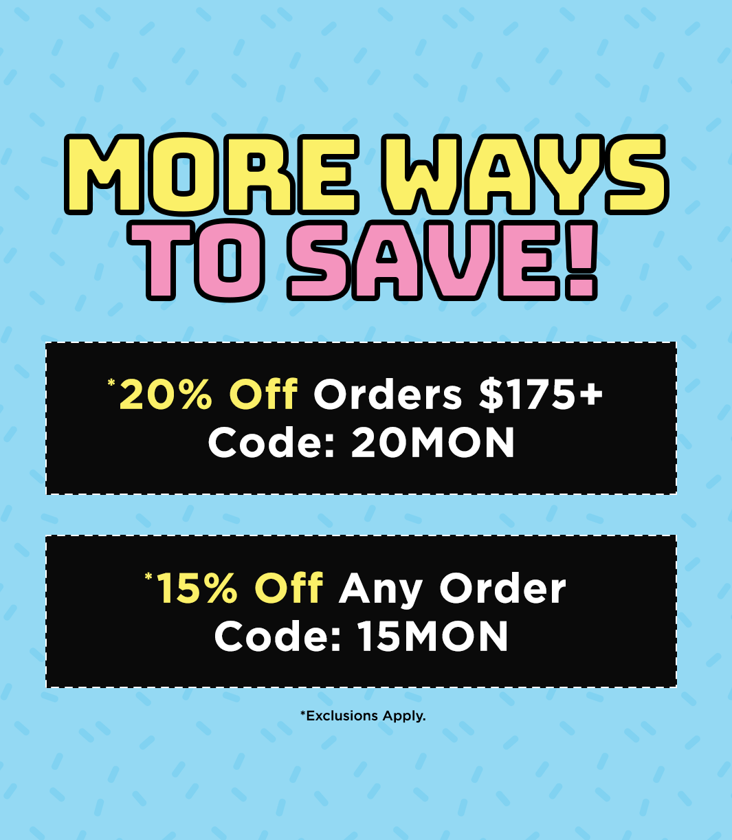 Take 20% Off Orders $175+, code 20MON. Exclusions apply.